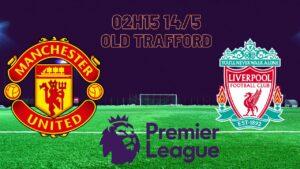 Cùng chuyên gia phân tích trận đấu giữa Man Utd vs Liverpool
